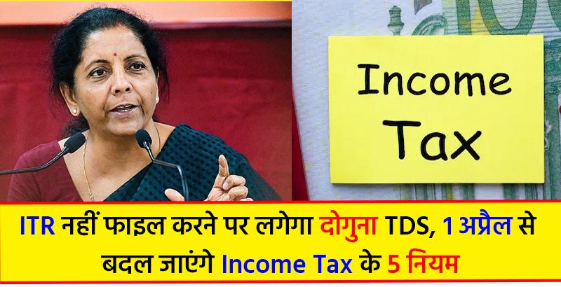 ITR नहीं फाइल करने पर लगेगा दोगुना TDS, 1 अप्रैल से बदल जाएंगे Income Tax के 5 नियम